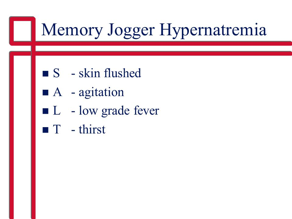 Memory Jogger Hypernatremia n S - skin flushed n A - agitation n L - low grade fever n T - thirst