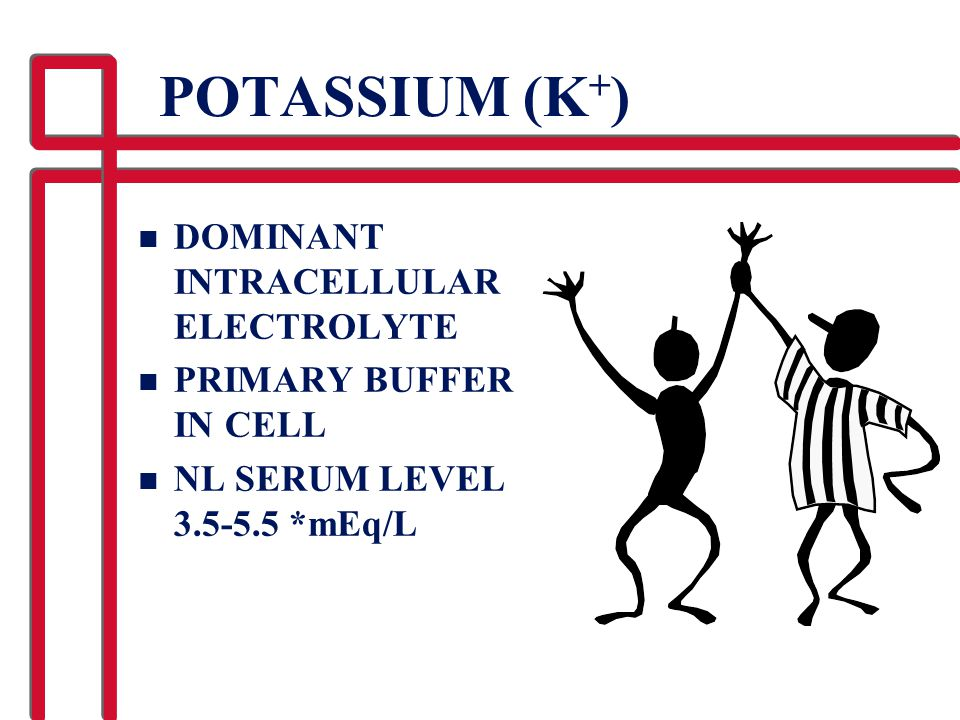 POTASSIUM (K + ) n DOMINANT INTRACELLULAR ELECTROLYTE n PRIMARY BUFFER IN CELL n NL SERUM LEVEL 3.5-5.5 *mEq/L
