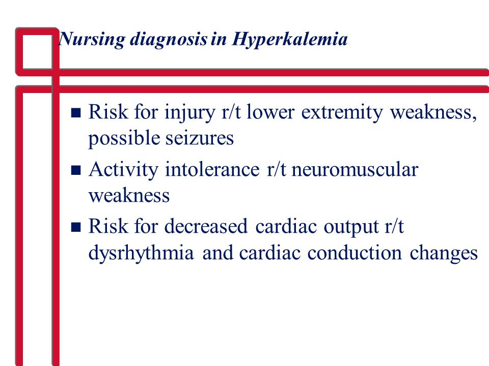 Nursing diagnosis in Hyperkalemia n Risk for injury r/t lower extremity weakness, possible seizures n Activity intolerance r/t neuromuscular weakness
