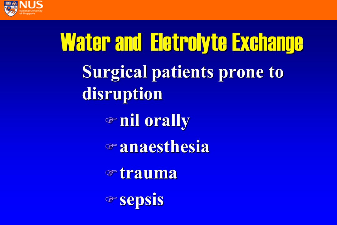Water and Eletrolyte Exchange Surgical patients prone to disruption F nil orally F anaesthesia F trauma F sepsis