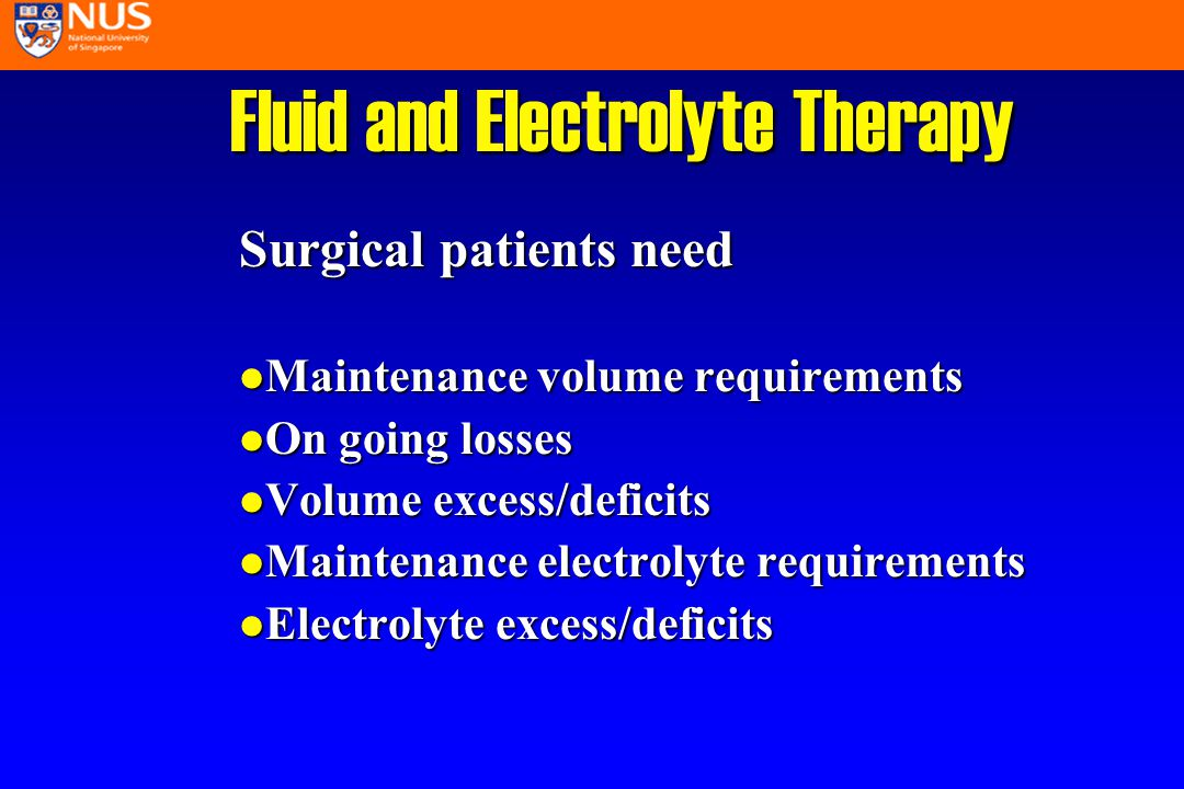 Fluid and Electrolyte Therapy Surgical patients need l Maintenance volume requirements l On going losses l Volume excess/deficits l Maintenance electrolyte requirements l Electrolyte excess/deficits