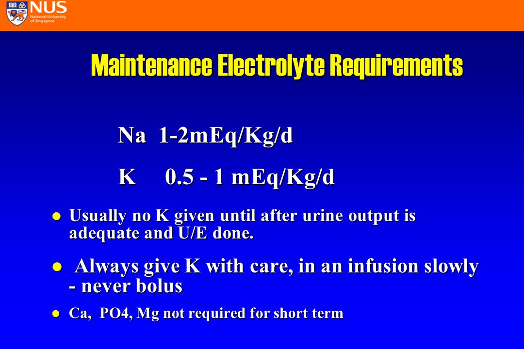 Maintenance Electrolyte Requirements Na 1-2mEq/Kg/d K 0.5 - 1 mEq/Kg/d l Usually no K given until after urine output is adequate and U/E done.