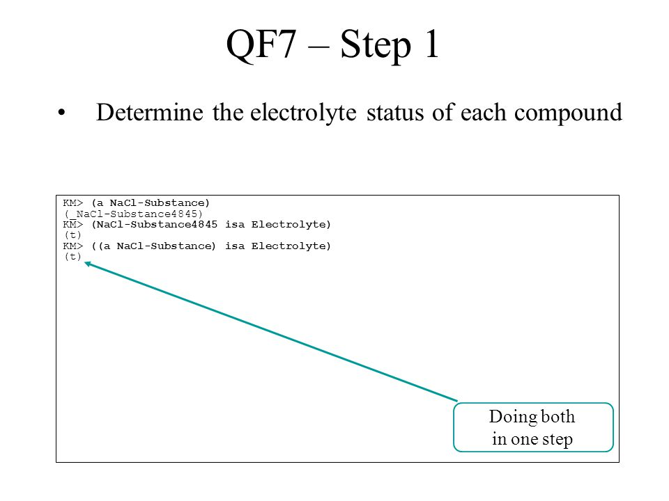 QF7 – Step 1 Determine the electrolyte status of each compound KM> (a NaCl-Substance) (_NaCl-Substance4845) KM> (NaCl-Substance4845 isa Electrolyte) (t) KM> ((a NaCl-Substance) isa Electrolyte) (t) Doing both in one step