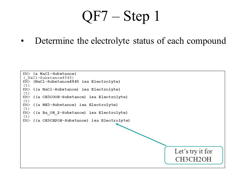 QF7 – Step 1 Determine the electrolyte status of each compound KM> (a NaCl-Substance) (_NaCl-Substance4845) KM> (NaCl-Substance4845 isa Electrolyte) (t) KM> ((a NaCl-Substance) isa Electrolyte) (t) KM> ((a CH3COOH-Substance) isa Electrolyte) (t) KM> ((a NH3-Substance) isa Electrolyte) (t) KM> ((a Ba_OH_2-Substance) isa Electrolyte) (t) KM> ((a CH3CH2OH-Substance) isa Electrolyte) Let's try it for CH3CH2OH