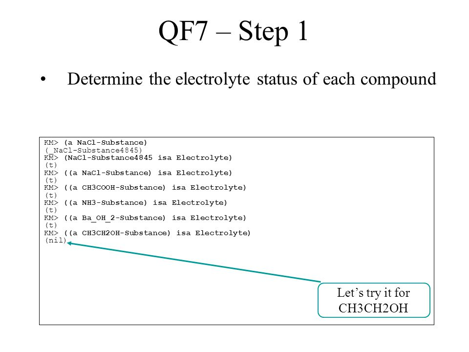 QF7 – Step 1 Determine the electrolyte status of each compound KM> (a NaCl-Substance) (_NaCl-Substance4845) KM> (NaCl-Substance4845 isa Electrolyte) (t) KM> ((a NaCl-Substance) isa Electrolyte) (t) KM> ((a CH3COOH-Substance) isa Electrolyte) (t) KM> ((a NH3-Substance) isa Electrolyte) (t) KM> ((a Ba_OH_2-Substance) isa Electrolyte) (t) KM> ((a CH3CH2OH-Substance) isa Electrolyte) (nil) Let's try it for CH3CH2OH