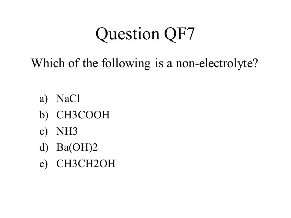 Question QF7 a)NaCl b)CH3COOH c)NH3 d)Ba(OH)2 e)CH3CH2OH Which of the following is a non-electrolyte