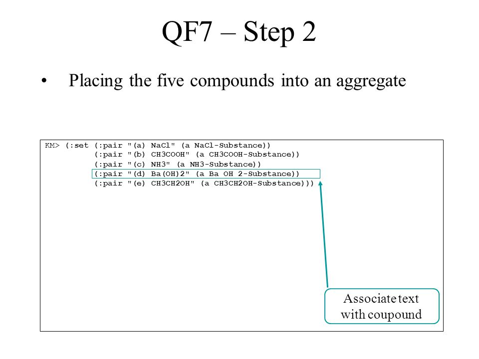 QF7 – Step 2 Placing the five compounds into an aggregate KM> (:set (:pair (a) NaCl (a NaCl-Substance)) (:pair (b) CH3COOH (a CH3COOH-Substance)) (:pair (c) NH3 (a NH3-Substance)) (:pair (d) Ba(OH)2 (a Ba_OH_2-Substance)) (:pair (e) CH3CH2OH (a CH3CH2OH-Substance))) Associate text with coupound