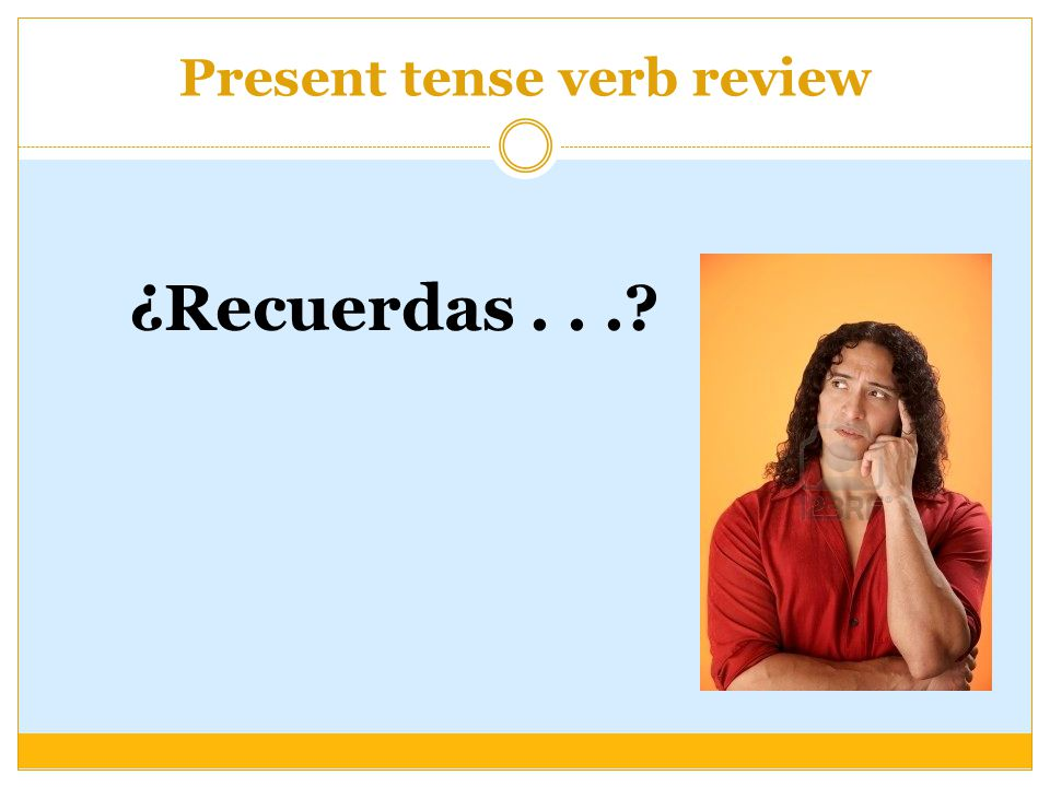 Present tense verb review ¿Recuerdas...