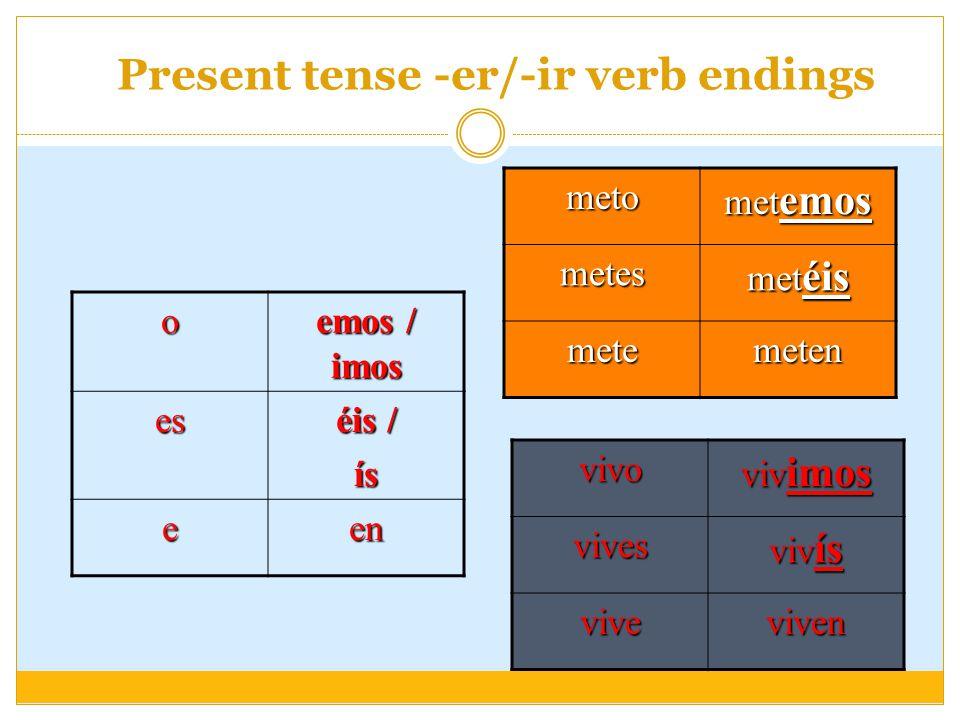 Present tense -er/-ir verb endings o emos / imos es éis / ís een meto met emos metes met éis metemeten vivo viv imos vives viv ís viveviven