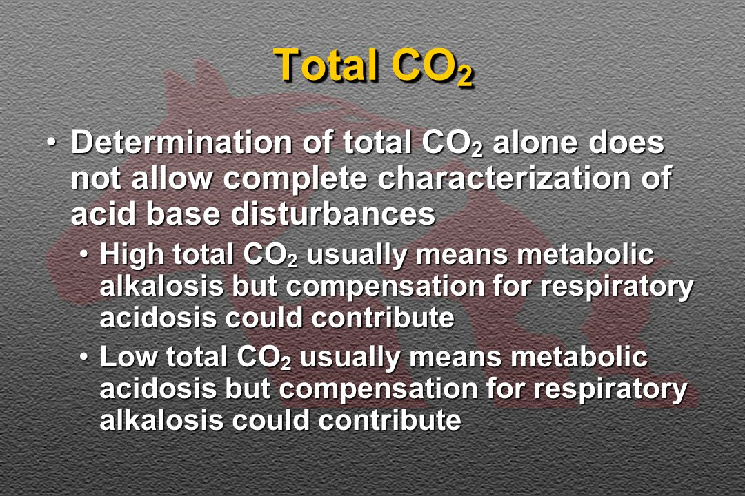 Total CO 2 Determination of total CO 2 alone does not allow complete characterization of acid base disturbancesDetermination of total CO 2 alone does not allow complete characterization of acid base disturbances High total CO 2 usually means metabolic alkalosis but compensation for respiratory acidosis could contributeHigh total CO 2 usually means metabolic alkalosis but compensation for respiratory acidosis could contribute Low total CO 2 usually means metabolic acidosis but compensation for respiratory alkalosis could contributeLow total CO 2 usually means metabolic acidosis but compensation for respiratory alkalosis could contribute