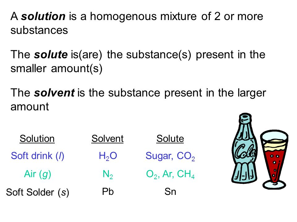 A solution is a homogenous mixture of 2 or more substances The solute is(are) the substance(s) present in the smaller amount(s) The solvent is the sub