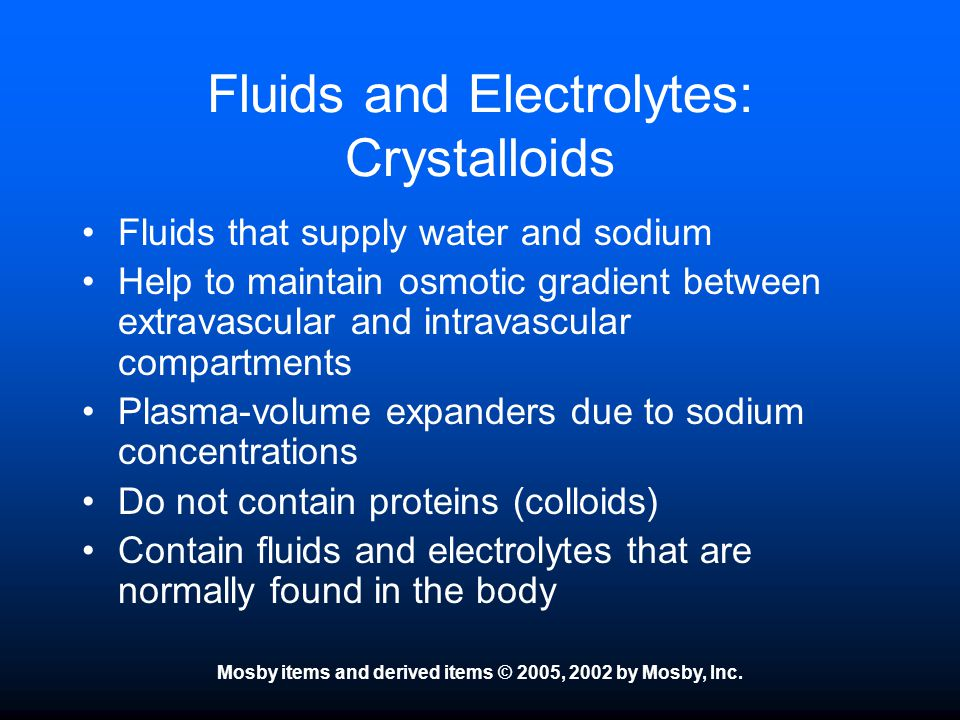 Mosby items and derived items © 2005, 2002 by Mosby, Inc. Fluids and Electrolytes: Crystalloids Fluids that supply water and sodium Help to maintain o