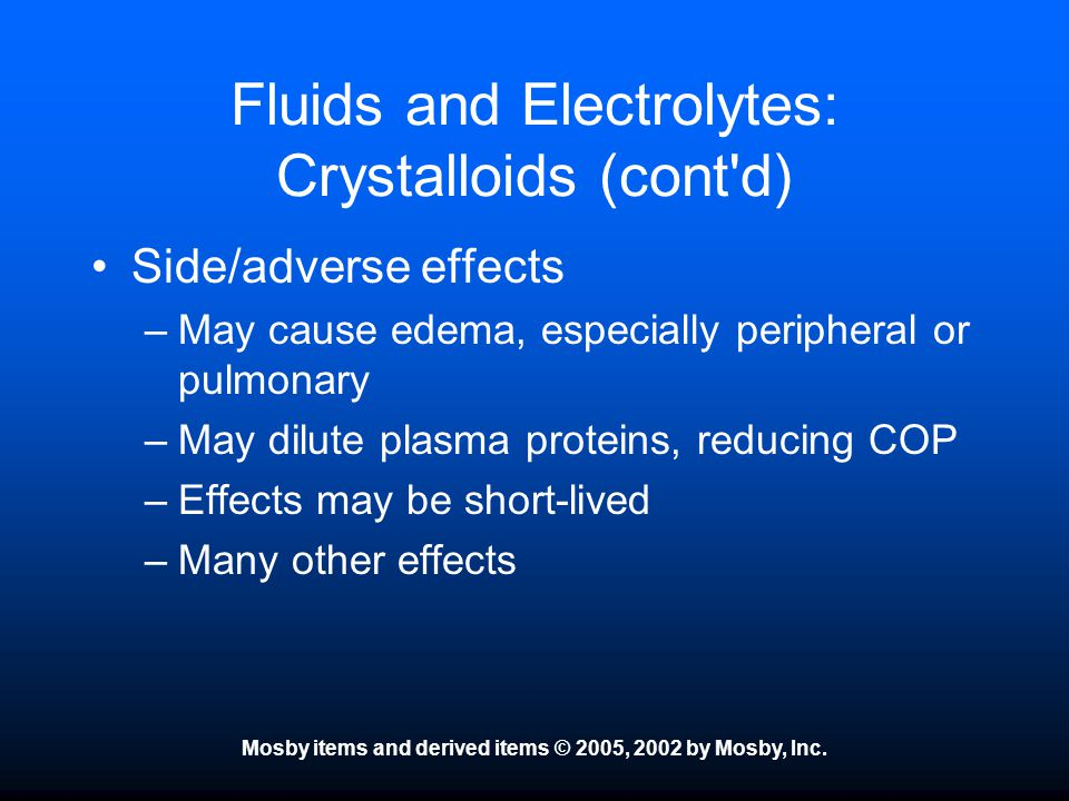 Mosby items and derived items © 2005, 2002 by Mosby, Inc. Fluids and Electrolytes: Crystalloids (cont'd) Side/adverse effects –May cause edema, especi