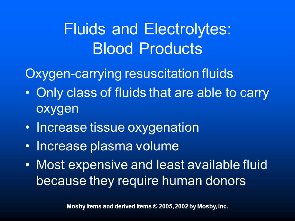 Mosby items and derived items © 2005, 2002 by Mosby, Inc. Fluids and Electrolytes: Blood Products Oxygen-carrying resuscitation fluids Only class of f