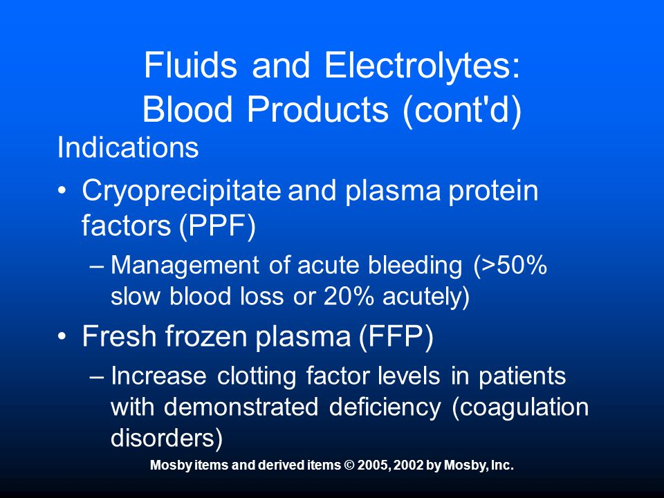 Mosby items and derived items © 2005, 2002 by Mosby, Inc. Fluids and Electrolytes: Blood Products (cont'd) Indications Cryoprecipitate and plasma prot
