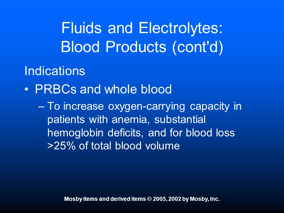 Mosby items and derived items © 2005, 2002 by Mosby, Inc. Fluids and Electrolytes: Blood Products (cont'd) Indications PRBCs and whole blood –To incre