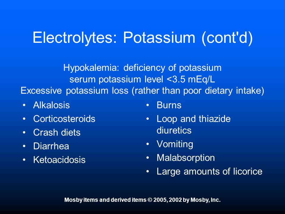 Mosby items and derived items © 2005, 2002 by Mosby, Inc. Electrolytes: Potassium (cont'd) Alkalosis Corticosteroids Crash diets Diarrhea Ketoacidosis