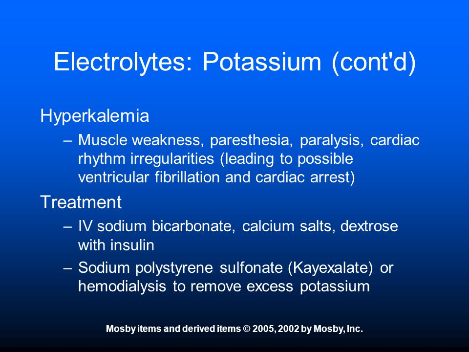 Mosby items and derived items © 2005, 2002 by Mosby, Inc. Electrolytes: Potassium (cont'd) Hyperkalemia –Muscle weakness, paresthesia, paralysis, card