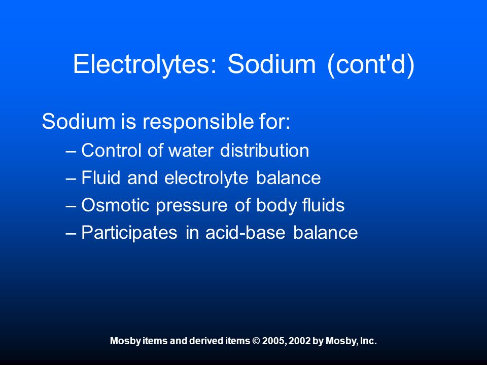 Mosby items and derived items © 2005, 2002 by Mosby, Inc. Electrolytes: Sodium (cont'd) Sodium is responsible for: –Control of water distribution –Flu