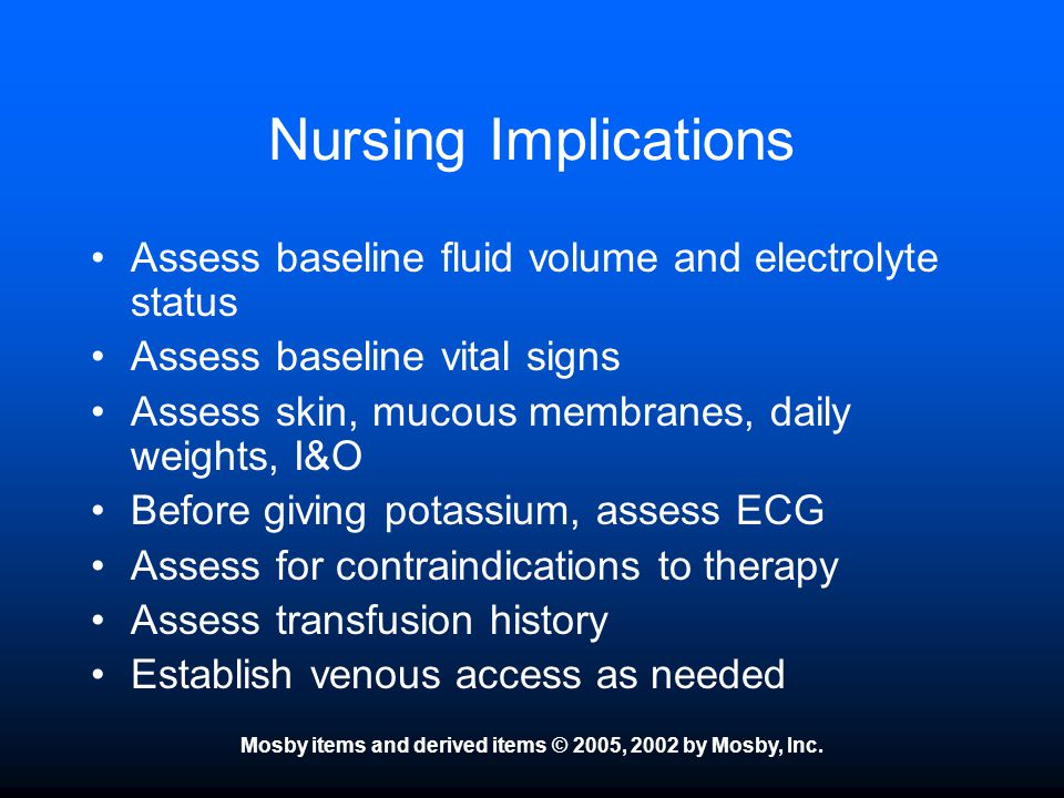 Mosby items and derived items © 2005, 2002 by Mosby, Inc. Nursing Implications Assess baseline fluid volume and electrolyte status Assess baseline vit