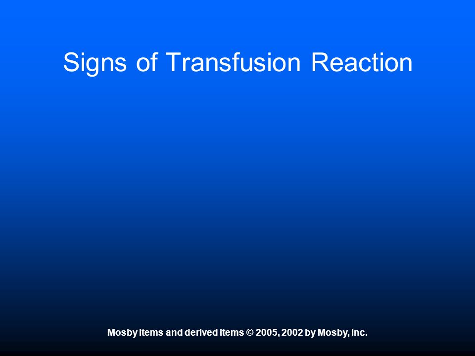 Mosby items and derived items © 2005, 2002 by Mosby, Inc. Signs of Transfusion Reaction