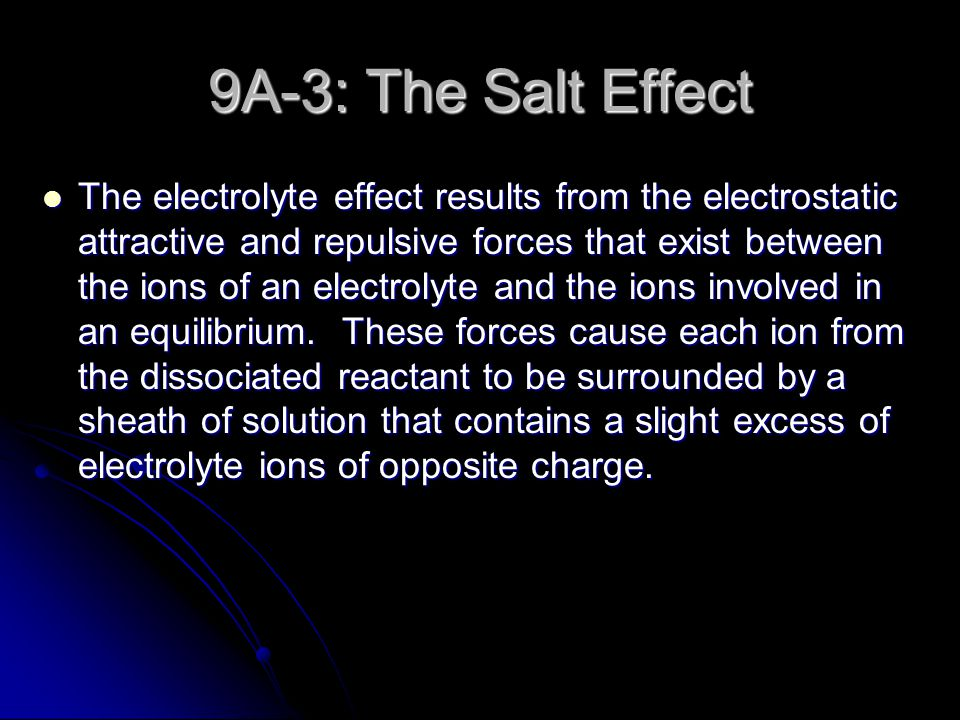 9A-3: The Salt Effect The electrolyte effect results from the electrostatic attractive and repulsive forces that exist between the ions of an electrolyte and the ions involved in an equilibrium.