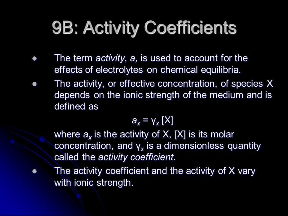9B-1: Properties of Activity Coefficients In dilute solutions, the activity coefficient for a given species is independent of the nature of the electrolyte and dependent only on ionic strength.