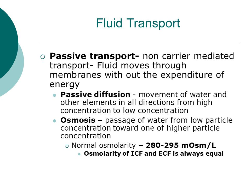 Fluid Transport  Passive transport- non carrier mediated transport- Fluid moves through membranes with out the expenditure of energy Passive diffusio