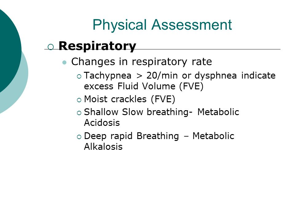  Respiratory Changes in respiratory rate  Tachypnea > 20/min or dysphnea indicate excess Fluid Volume (FVE)  Moist crackles (FVE)  Shallow Slow br