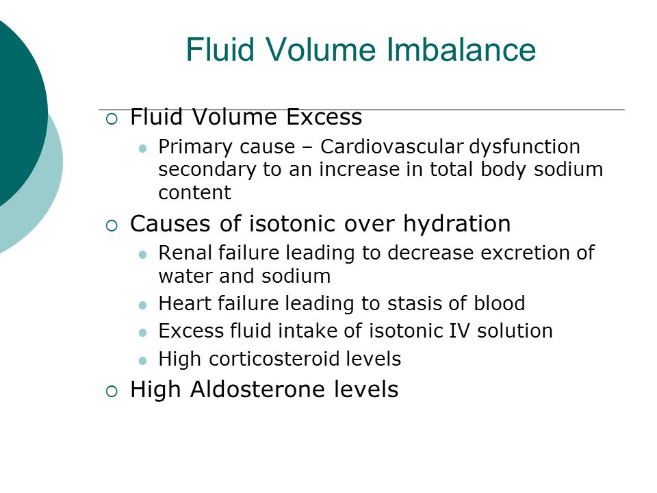 Fluid Volume Imbalance  Fluid Volume Excess Primary cause – Cardiovascular dysfunction secondary to an increase in total body sodium content  Causes