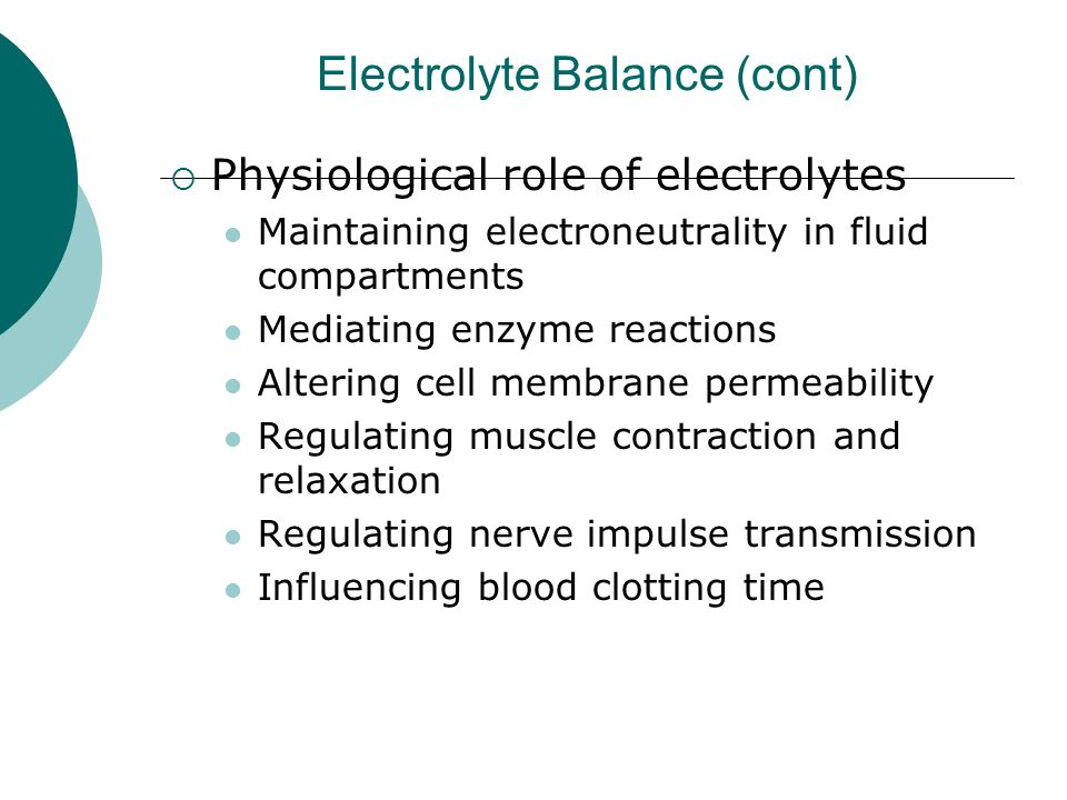 Electrolyte Balance (cont)  Physiological role of electrolytes Maintaining electroneutrality in fluid compartments Mediating enzyme reactions Alterin