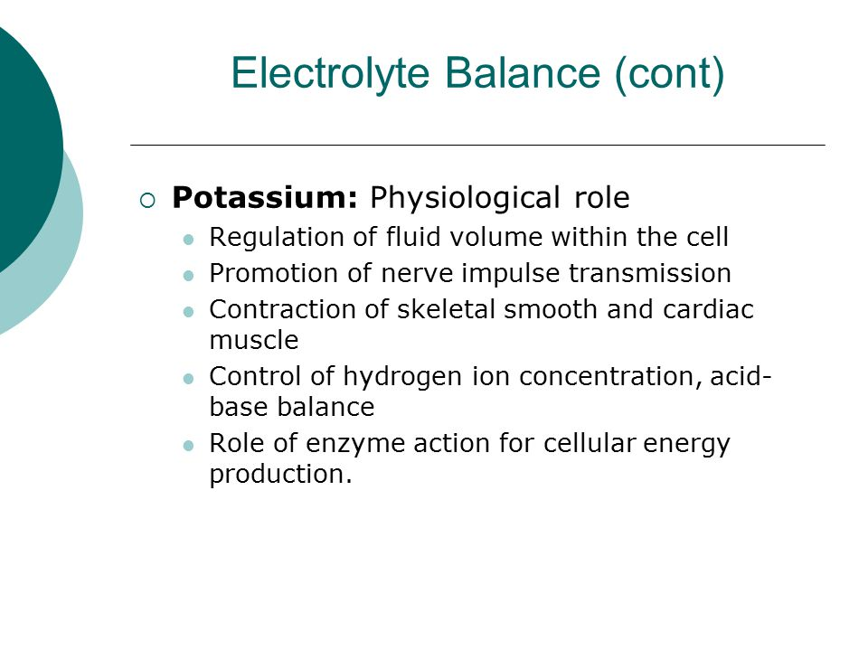 Electrolyte Balance (cont)  Potassium: Physiological role Regulation of fluid volume within the cell Promotion of nerve impulse transmission Contract