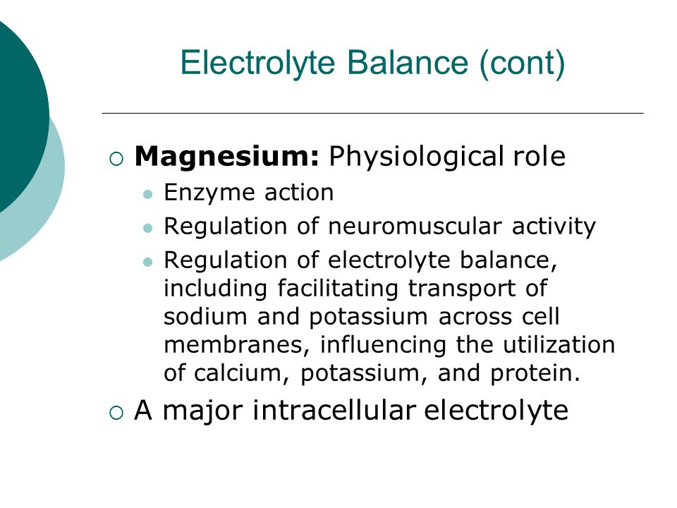 Electrolyte Balance (cont)  Magnesium: Physiological role Enzyme action Regulation of neuromuscular activity Regulation of electrolyte balance, inclu