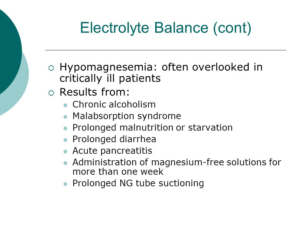 Electrolyte Balance (cont)  Hypomagnesemia: often overlooked in critically ill patients  Results from: Chronic alcoholism Malabsorption syndrome Pro