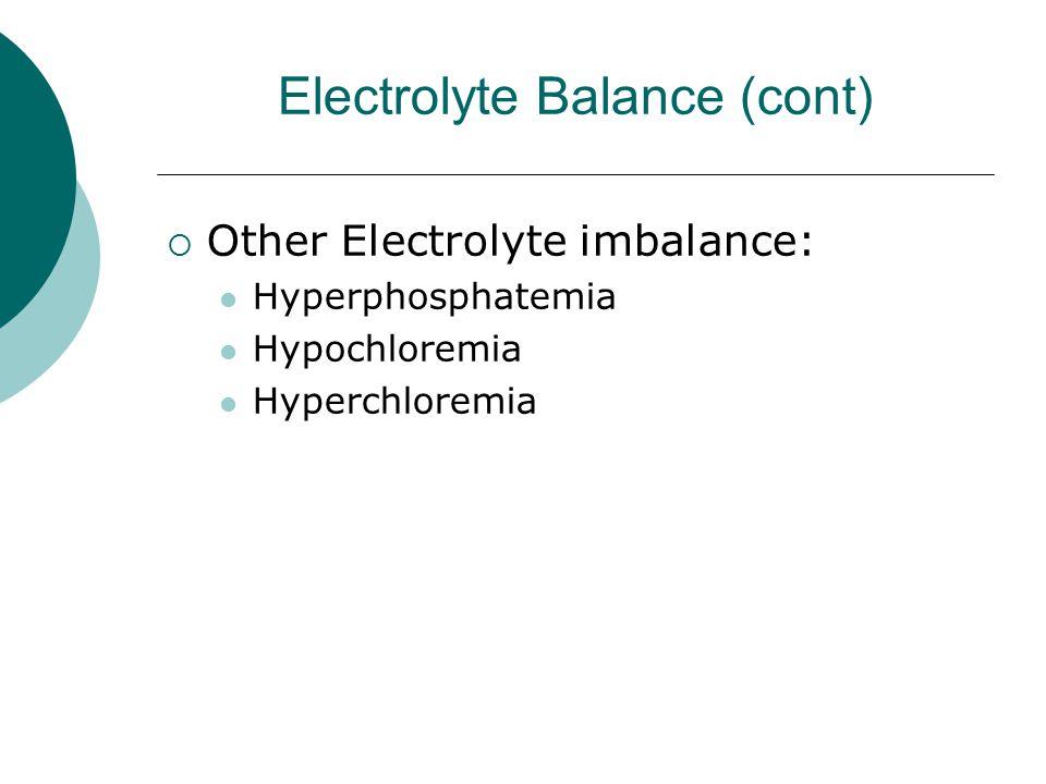 Electrolyte Balance (cont)  Other Electrolyte imbalance: Hyperphosphatemia Hypochloremia Hyperchloremia