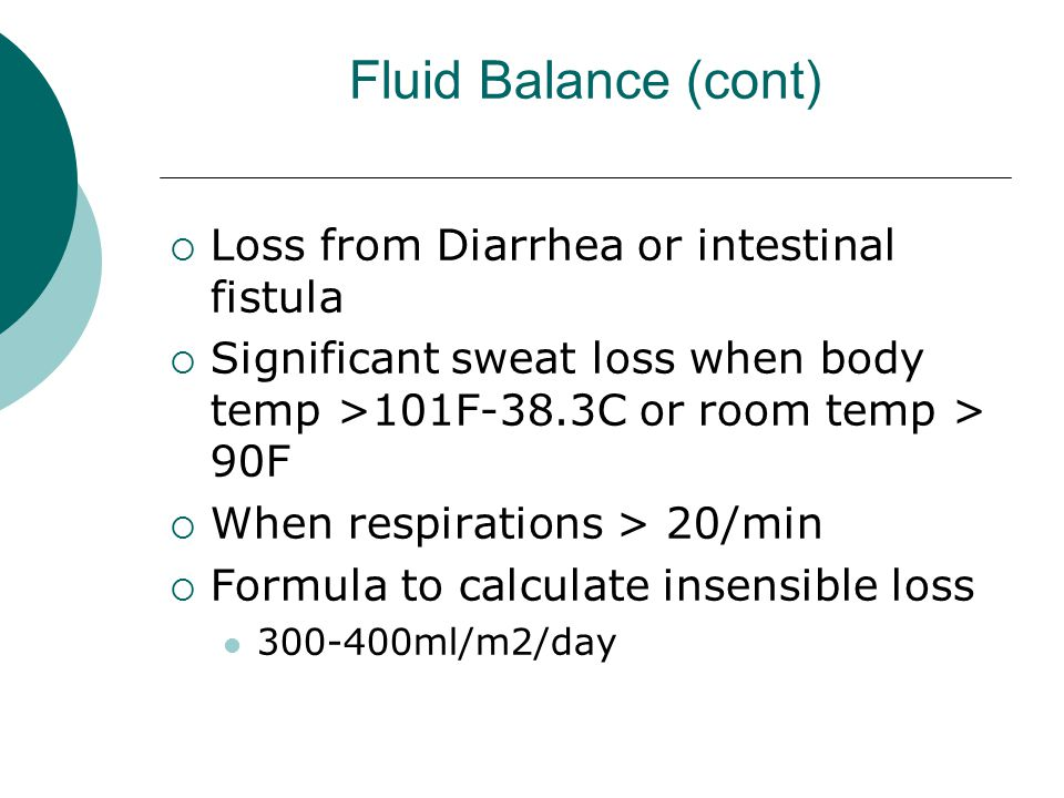 Fluid Balance (cont)  Loss from Diarrhea or intestinal fistula  Significant sweat loss when body temp >101F-38.3C or room temp > 90F  When respirat