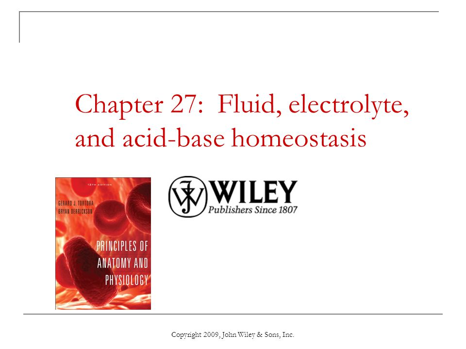 Chapter 27: Fluid, electrolyte, and acid-base homeostasis Copyright 2009, John Wiley & Sons, Inc.