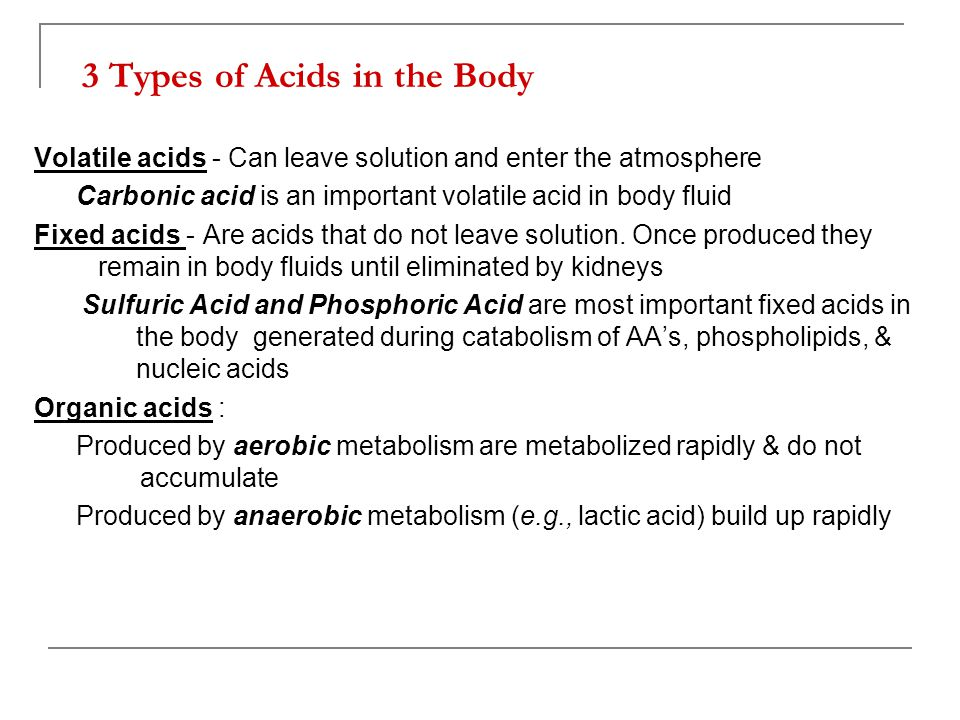 3 Types of Acids in the Body Volatile acids - Can leave solution and enter the atmosphere Carbonic acid is an important volatile acid in body fluid Fi