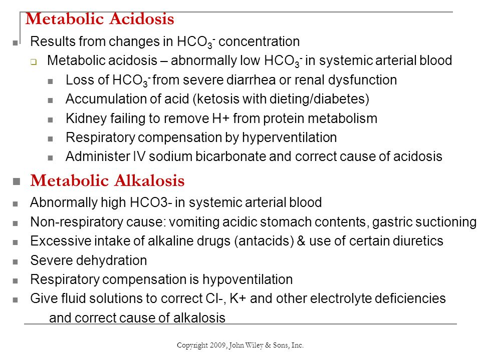 Metabolic Acidosis Results from changes in HCO 3 - concentration  Metabolic acidosis – abnormally low HCO 3 - in systemic arterial blood Loss of HCO