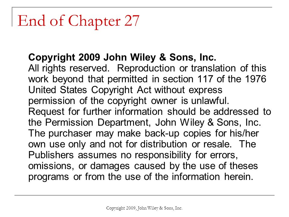 End of Chapter 27 Copyright 2009 John Wiley & Sons, Inc. All rights reserved. Reproduction or translation of this work beyond that permitted in sectio