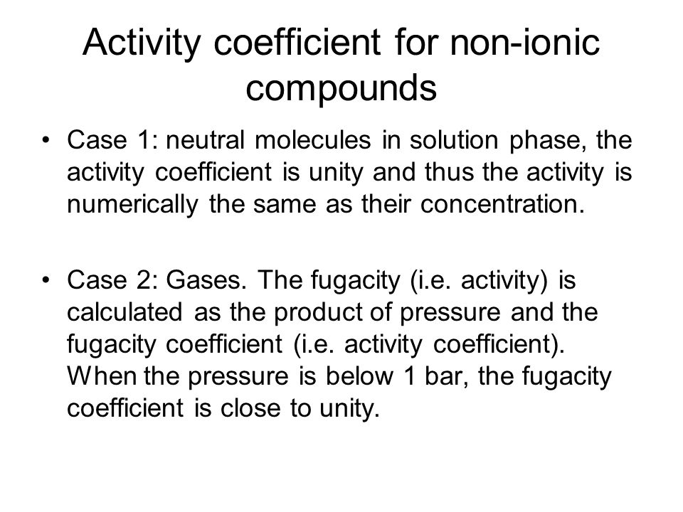 Activity coefficient for non-ionic compounds Case 1: neutral molecules in solution phase, the activity coefficient is unity and thus the activity is numerically the same as their concentration.