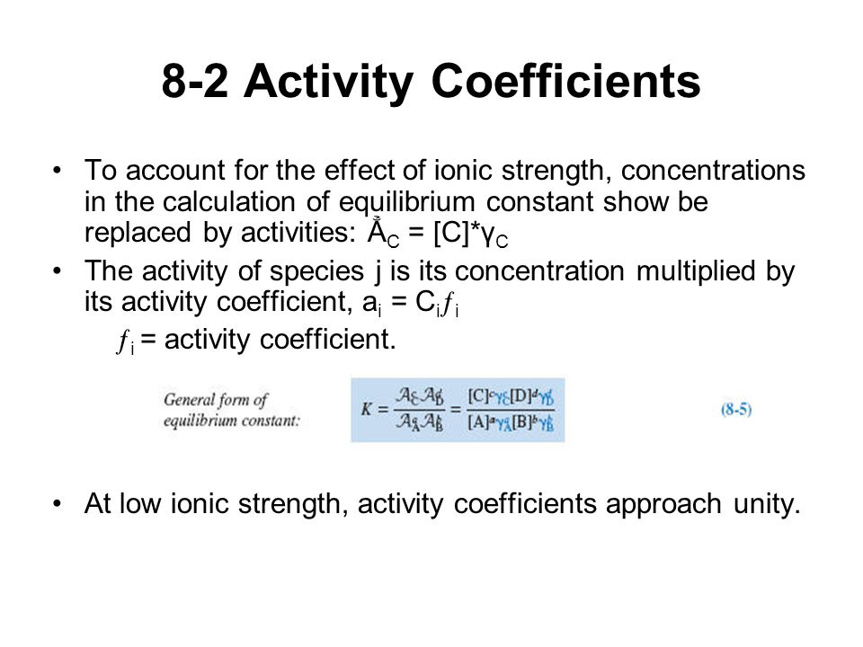 8-2 Activity Coefficients To account for the effect of ionic strength, concentrations in the calculation of equilibrium constant show be replaced by activities: Ẳ C = [C]*γ C The activity of species j is its concentration multiplied by its activity coefficient, a i = C i ƒ i ƒ i = activity coefficient.