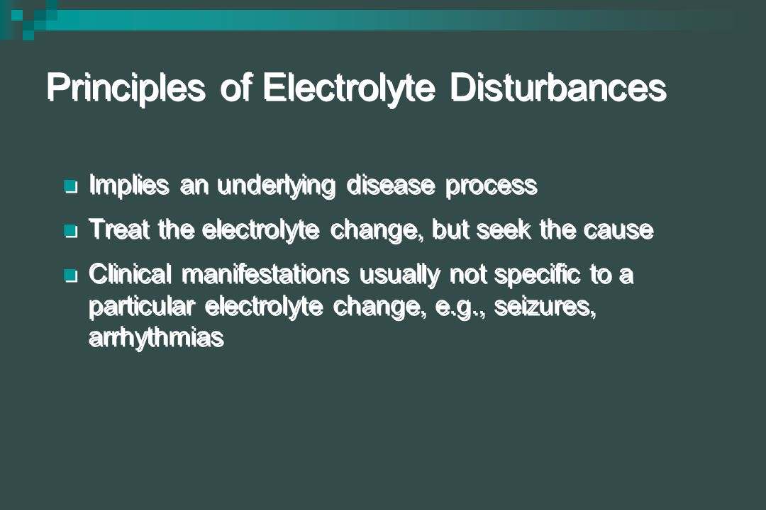 Principles of Electrolyte Disturbances Implies an underlying disease process Treat the electrolyte change, but seek the cause Clinical manifestations usually not specific to a particular electrolyte change, e.g., seizures, arrhythmias Implies an underlying disease process Treat the electrolyte change, but seek the cause Clinical manifestations usually not specific to a particular electrolyte change, e.g., seizures, arrhythmias