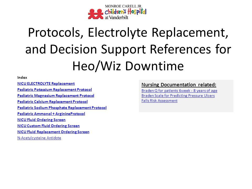 Protocols, Electrolyte Replacement, and Decision Support References for Heo/Wiz Downtime Index NICU ELECTROLYTE Replacement Pediatric Potassium Replacement Protocol Pediatric Magnesium Replacement Protocol Pediatric Calcium Replacement Protocol Pediatric Sodium Phosphate Replacement Protocol Pediatric Ammonol + ArginineProtocol NICU Fluid Ordering Screen NICU Custom Fluid Ordering Screen NICU Fluid Replacement Ordering Screen N-Acetylcysteine Antidote Nursing Documentation related: Braden Q for patients 6week - 8 years of age Braden Scale for Predicting Pressure Ulcers Falls Risk Assessment