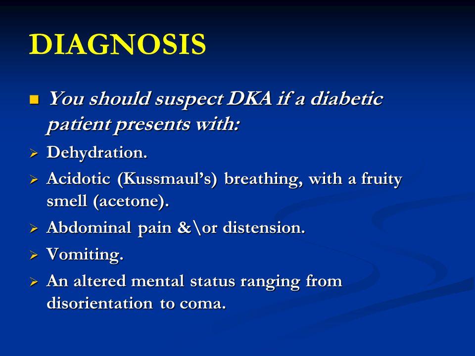 DIAGNOSIS You should suspect DKA if a diabetic patient presents with: You should suspect DKA if a diabetic patient presents with:  Dehydration.  Aci