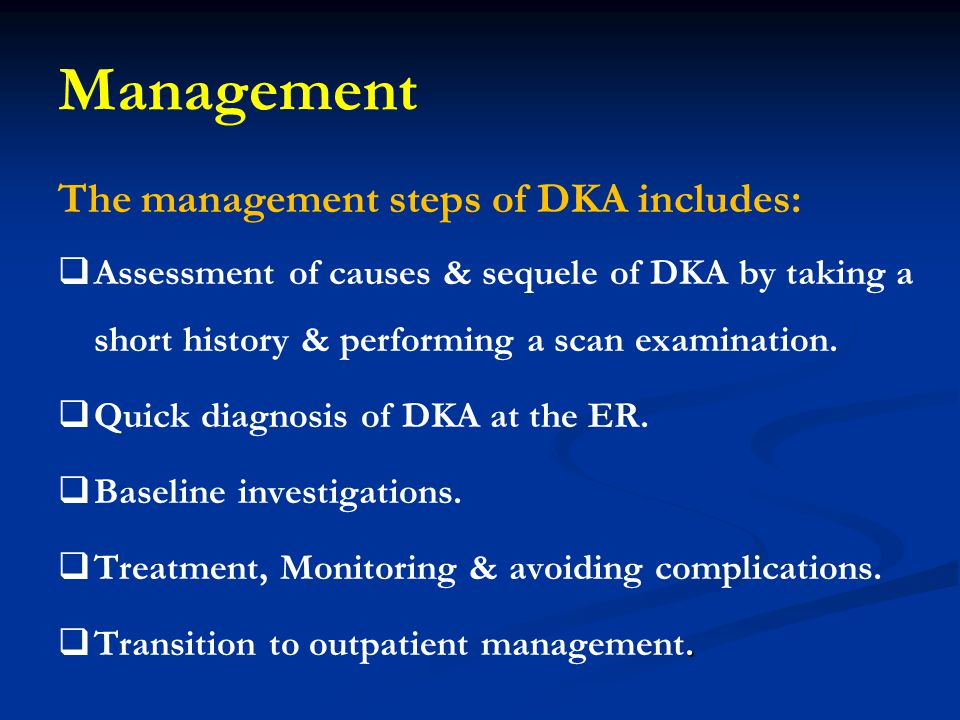 Management The management steps of DKA includes:   Assessment of causes & sequele of DKA by taking a short history & performing a scan examination.