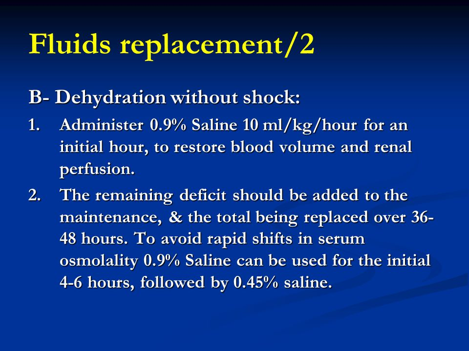 Fluids replacement/2 B- Dehydration without shock: 1.Administer 0.9% Saline 10 ml/kg/hour for an initial hour, to restore blood volume and renal perfu