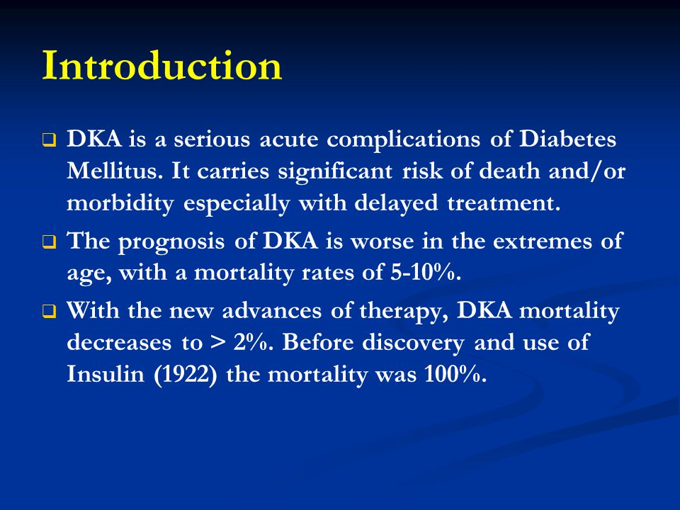 Introduction   DKA is a serious acute complications of Diabetes Mellitus. It carries significant risk of death and/or morbidity especially with dela