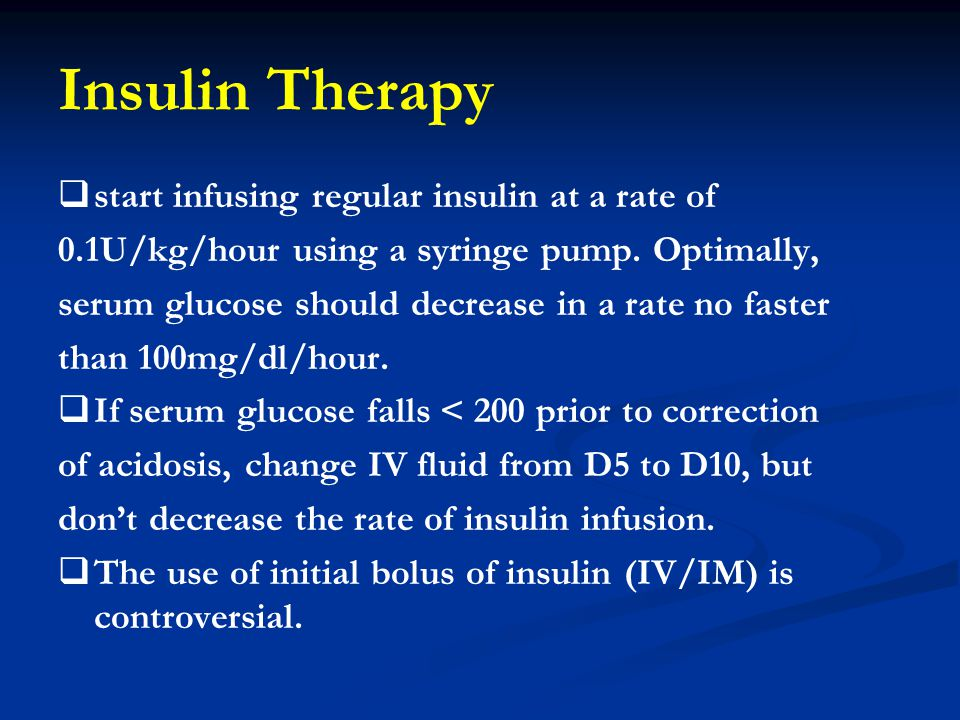 Insulin Therapy   start infusing regular insulin at a rate of 0.1U/kg/hour using a syringe pump. Optimally, serum glucose should decrease in a rate