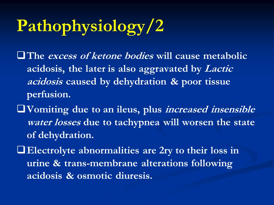 Pathophysiology/2   The excess of ketone bodies will cause metabolic acidosis, the later is also aggravated by Lactic acidosis caused by dehydration